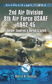 2nd Air Division Air Force USAAF 1942-45: Liberator Squadrons in Norfolk and Suffolk ebook by Bowman, Martin