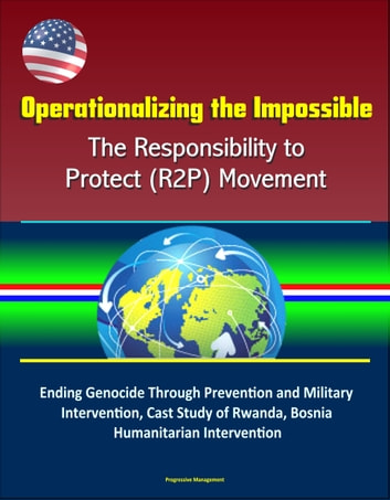 Operationalizing the Impossible: The Responsibility to Protect (R2P) Movement - Ending Genocide Through Prevention and Military Intervention, Cast Study of Rwanda, Bosnia, Humanitarian Intervention ebook by Progressive Management