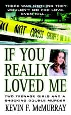 If You Really Loved Me ebook by Kevin F. McMurray