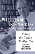 Riding the Yellow Trolley Car - Selected Nonfiction ebook by William Kennedy