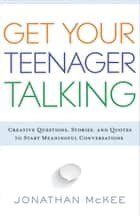 Get Your Teenager Talking - Everything You Need to Spark Meaningful Conversations ebook by Jonathan McKee