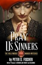 Pray for us Sinners - The Hollywood Murder Mysteries ebook by Peter S. Fischer