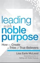Leading with Noble Purpose - How to Create a Tribe of True Believers ebook by Lisa Earle McLeod