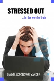 "Stressed-Out ""In the World of Truth"" ebook by Owota Akpobowei Yankee"