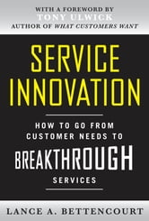 Service Innovation: How to Go from Customer Needs to Breakthrough Services ebook by Lance Bettencourt