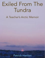 Exiled From The Tundra - A Teacher's Arctic Memoir ebook by Patrick Hanlon