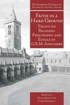 Faith in a Hard Ground - Essays on Religion, Philosophy and Ethics by G.E.M. Anscombe ebook by G.E.M. Anscombe