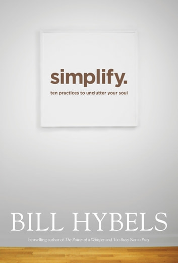 Simplify - Ten Practices to Unclutter Your Soul ebook by Bill Hybels