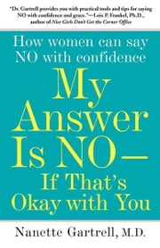 My Answer is No . . . If That's Okay with You - How Women Can Say No and (Still) Feel Good About It ebook by Nanette Gartrell, M.D.