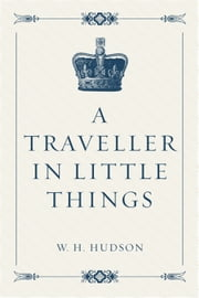A Traveller in Little Things ebook by W. H. Hudson