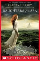 Daughters of the Sea #3: Lucy ebook by Kathryn Lasky