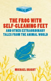 The Frog with Self-cleaning Feet - And Other Extraordinary Tales From the Animal World ebook by Michael Bright