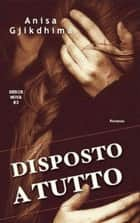 DISPOSTO A TUTTO ebook by ANISA GJIKDHIMA
