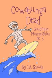 Cowabunga Dead: Grandfather Mummy Series #3 ebook by J.A. Sprouls