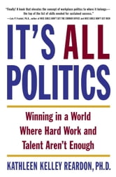 It's All Politics - WINNING IN A WORLD WHERE HARD WORK AND TALENT AREN'T ENOUGH ebook by Kathleen Kelly Reardon, Ph.D.