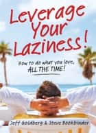 Leverage Your Laziness - How to do what you love, ALL THE TIME! ebook by Jeff Goldberg, Steve Bookbinder