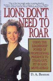 Lions Don't Need to Roar - Using the Leadership Power of Personal Presence to Stand Out, Fit in and Move Ahead ebook by D. A. Benton