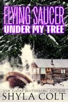 Flying Saucer Under My Tree ebook by Shyla Colt