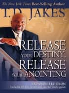 Release Your Destiny, Release Your Anointing: Expanded Edition - Expanded Edition ebook by T. D. Jakes, Don Nori Sr.