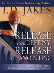 Release Your Destiny, Release Your Anointing: Expanded Edition - Expanded Edition ebook by T. D. Jakes,Don Nori Sr.