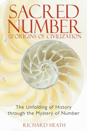 Sacred Number and the Origins of Civilization - The Unfolding of History through the Mystery of Number ebook by Richard Heath