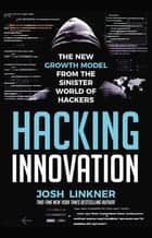 Hacking Innovation - The New Growth Model from the Sinister World of Hackers ebook by Josh Linkner