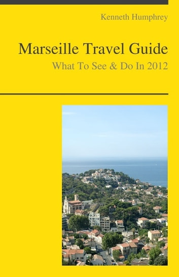 Marseille, France Travel Guide - What To See & Do ebook by Kenneth Humphrey