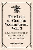 The Life of George Washington, Vol. 3 : Commander in Chief of the American Forces During the War : which Established the Independence of his Country and First : President of the United States ebook by John Marshall