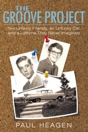 The Groove Project - Two Unlikely Friends, an Unlucky Car, and a Lifetime They Never Imagined ebook by Paul Heagen