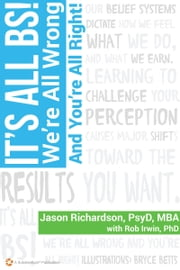It's All BS! We're All Wrong, And You're All Right ebook by Jason Richardson, PsyD., MBA,Rob Irwin PhD