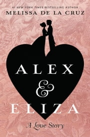 Alex and Eliza: A Love Story ebook by Melissa de la Cruz