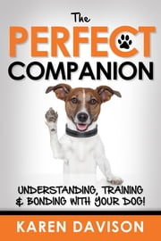 The Perfect Companion: Understanding, Training and Bonding with your Dog! ebook by Karen Davison