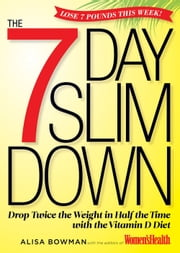 The 7-Day Slim Down: Drop Twice the Weight in Half the Time with the Vitamin D Diet - Drop Twice the Weight in Half the Time with the Vitamin D Diet ebook by Alisa Bowman, Editors of Women's Health
