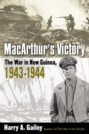MacArthur's Victory - The War in New Guinea, 1943-1944 ebook by Harry Gailey