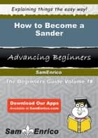 How to Become a Sander ebook by Marlo Frizzell