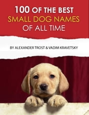 100 of the Best Small Dog Names of All Time ebook by alex trostanetskiy, vadim kravetsky