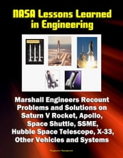 NASA Lessons Learned in Engineering: Marshall Engineers Recount Problems and Solutions on Saturn V Rocket, Apollo, Space Shuttle, SSME, Hubble Space Telescope, X-33, Other Vehicles and Systems ebook by Progressive Management