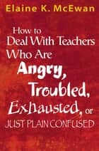 How to Deal With Teachers Who Are Angry, Troubled, Exhausted, or Just Plain Confused ebook by Elaine K. McEwan-Adkins