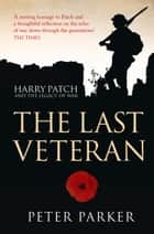The Last Veteran: Harry Patch and the Legacy of War ebook by Peter Parker