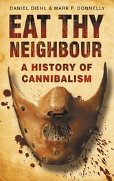Eat Thy Neighbour - A History of Cannibalism ebook by Daniel Diehl,Mark F Donnelly