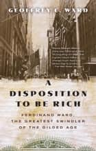 A Disposition to Be Rich - How a Small-Town Pastor's Son Ruined an American President, Brought on a Wall Street Crash, and Made Himself the Best-Hated Man in the United States ebook by Geoffrey C. Ward