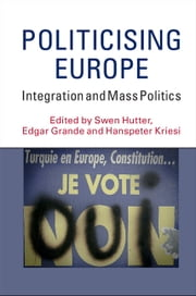 Politicising Europe - Integration and Mass Politics ebook by Swen Hutter,Edgar Grande,Hanspeter Kriesi