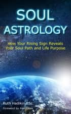 Soul Astrology - How Your Rising Sign Reveals Your soul Path and Life Purpose ebook by Ruth Hadikin