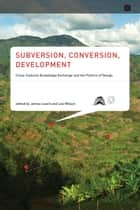 Subversion, Conversion, Development - Cross-Cultural Knowledge Exchange and the Politics of Design ebook by James Leach, Lee Wilson