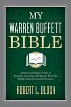 My Warren Buffett Bible - A Short and Simple Guide to Rational Investing: 292 Quotes From the World's Most Successful Investor ebook by Robert L. Bloch