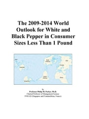 The 2009-2014 World Outlook for White and Black Pepper in Consumer Sizes Less Than 1 Pound ebook by ICON Group International, Inc.