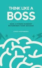 Think Like A Boss - How A Strong Mindset Determines Your Success ebook by Luke Eisenberg