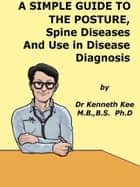 A Simple Guide to The Posture, Spine Diseases and Use in Disease Diagnosis ebook by Kenneth Kee