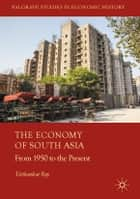 The Economy of South Asia - From 1950 to the Present ebook by Tirthankar Roy