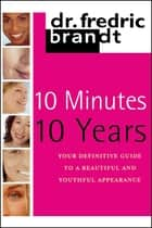 10 Minutes/10 Years - Your Definitive Guide to a Beautiful and Youthful Appearance ebook by Frederic Brandt, M.D.